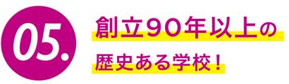 05.創立90年以上の歴史ある学校!